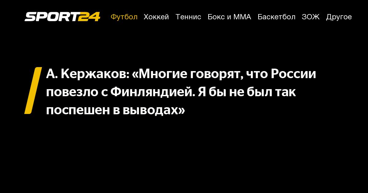 А. Кержаков: «Многие говорят, что России повезло с Финляндией. Я бы не был так поспешен в выводах»